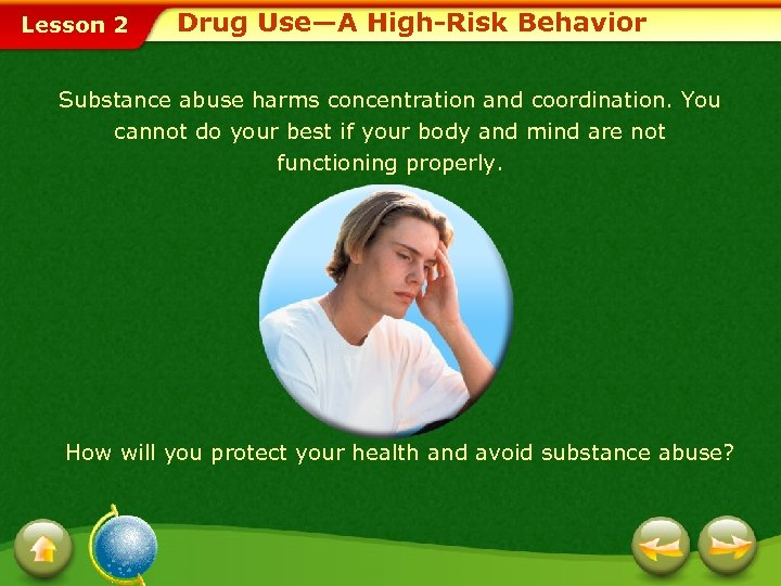 Lesson 2 Drug Use—A High-Risk Behavior Substance abuse harms concentration and coordination. You cannot