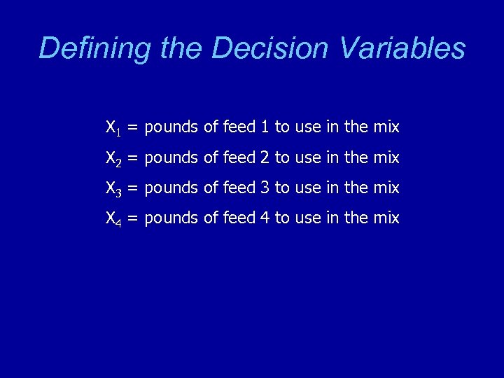 Defining the Decision Variables X 1 = pounds of feed 1 to use in