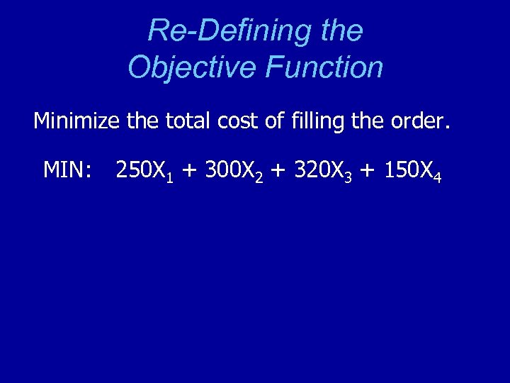 Re-Defining the Objective Function Minimize the total cost of filling the order. MIN: 250