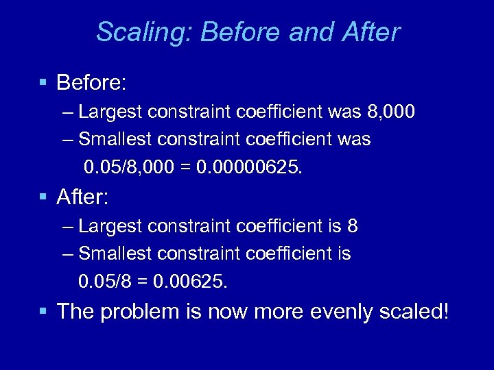 Scaling: Before and After § Before: – Largest constraint coefficient was 8, 000 –