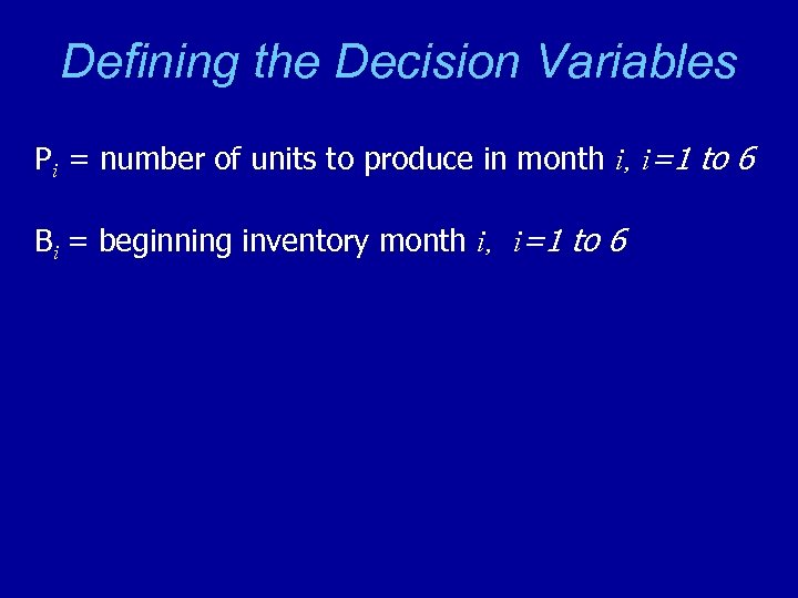 Defining the Decision Variables Pi = number of units to produce in month i,