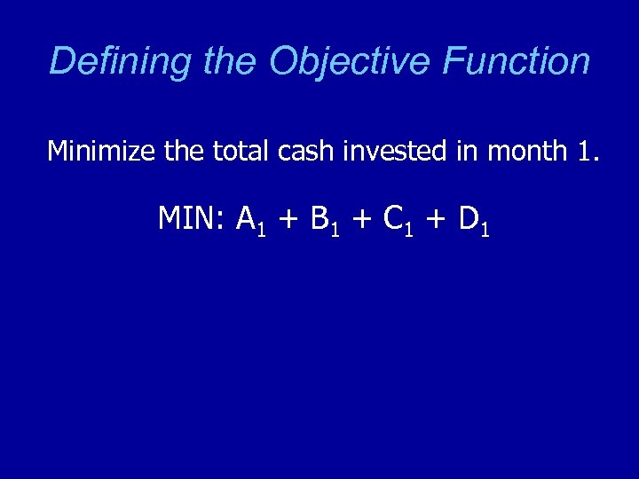 Defining the Objective Function Minimize the total cash invested in month 1. MIN: A