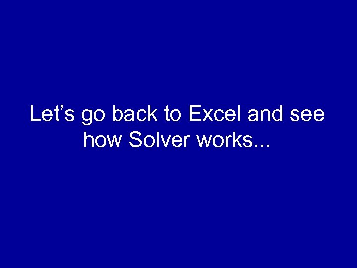 Let's go back to Excel and see how Solver works. . .