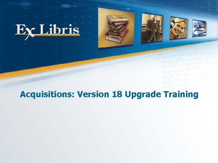 Acquisitions: Version 18 Upgrade Training