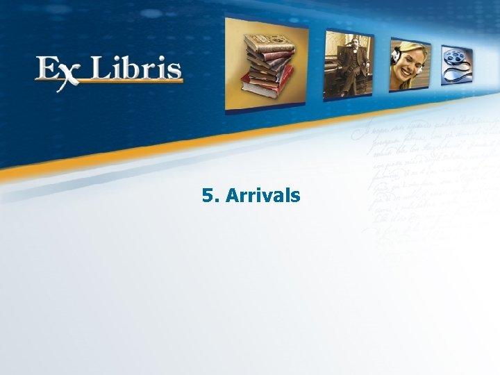5. Arrivals