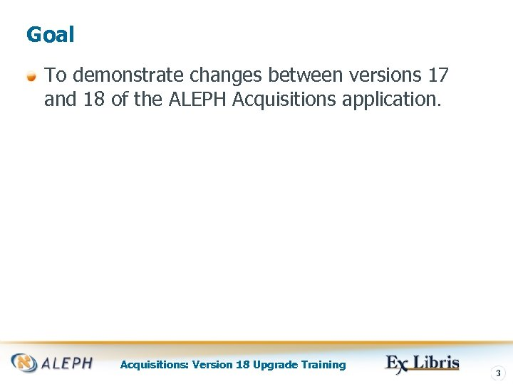 Goal To demonstrate changes between versions 17 and 18 of the ALEPH Acquisitions application.