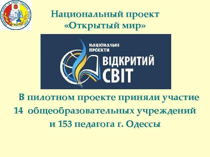 Национальный проект «Открытый мир» В пилотном проекте приняли участие 14 общеобразовательных учреждений и 153