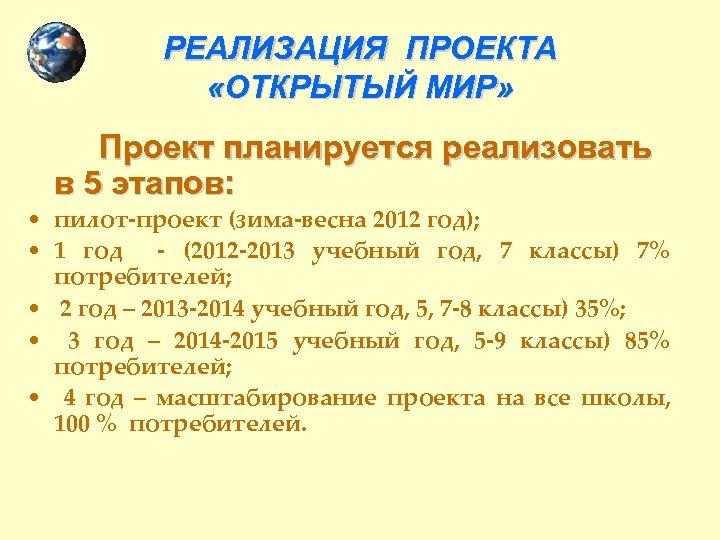 РЕАЛИЗАЦИЯ ПРОЕКТА «ОТКРЫТЫЙ МИР» Проект планируется реализовать в 5 этапов: • пилот-проект (зима-весна 2012
