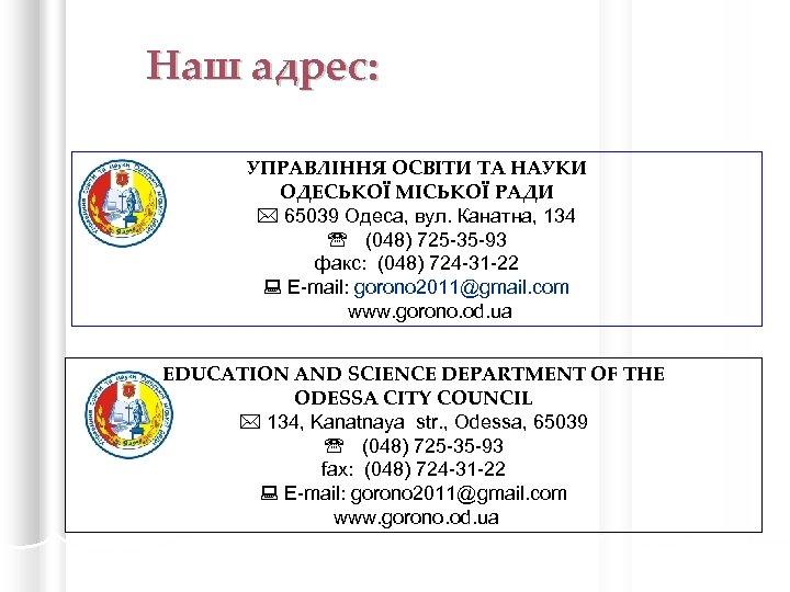 Наш адрес: УПРАВЛІННЯ ОСВІТИ ТА НАУКИ ОДЕСЬКОЇ МІСЬКОЇ РАДИ 65039 Одеса, вул. Канатна, 134