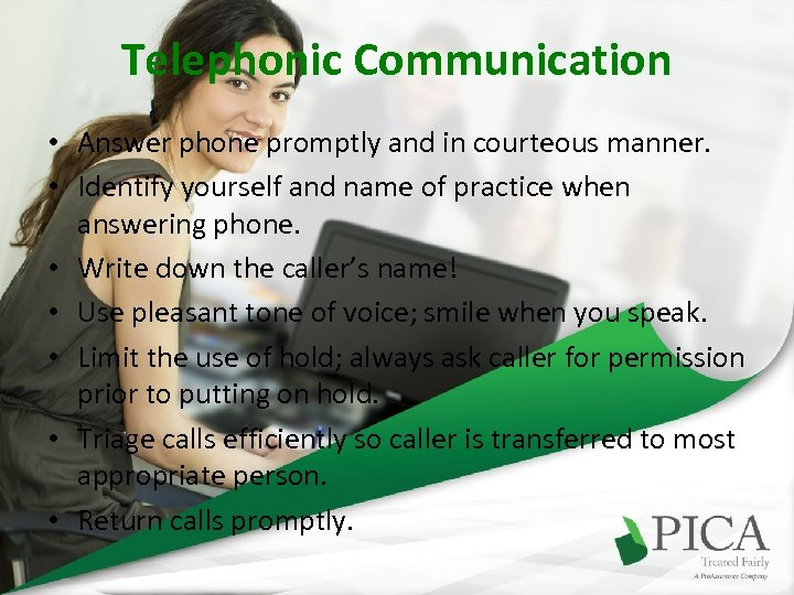 Telephonic Communication • Answer phone promptly and in courteous manner. • Identify yourself and