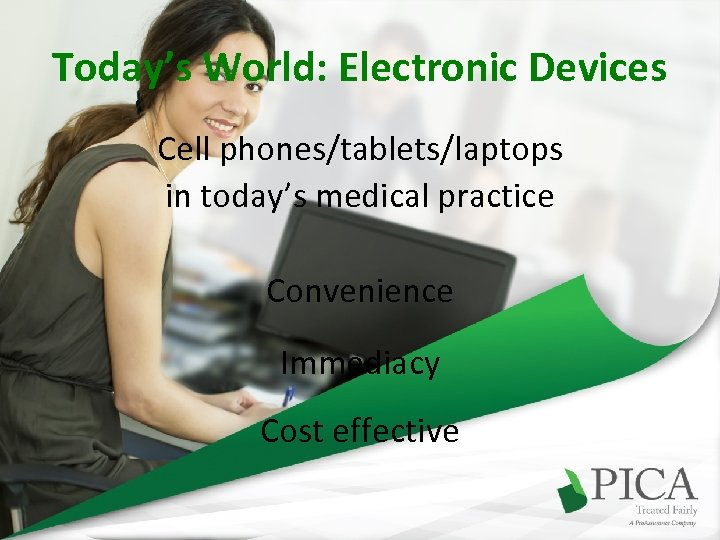 Today's World: Electronic Devices Cell phones/tablets/laptops in today's medical practice Convenience Immediacy Cost effective