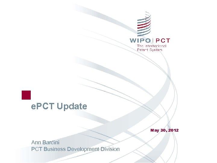 e. PCT Update May 30, 2012 Ann Bardini PCT Business Development Division