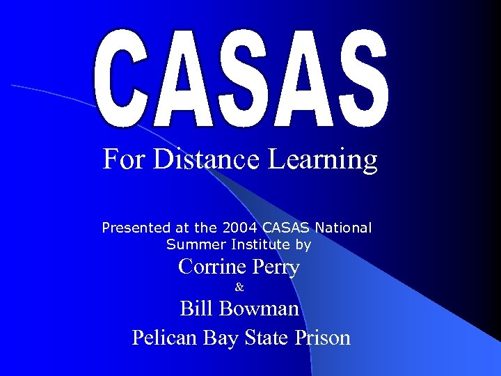 For Distance Learning Presented at the 2004 CASAS National Summer Institute by Corrine Perry
