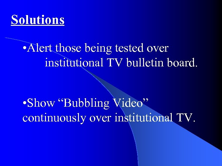 "Solutions • Alert those being tested over institutional TV bulletin board. • Show ""Bubbling"