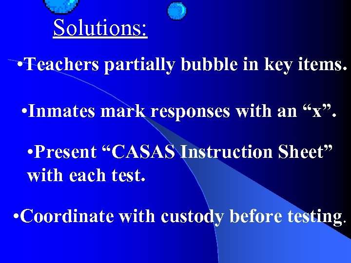 Solutions: • Teachers partially bubble in key items. • Inmates mark responses with an