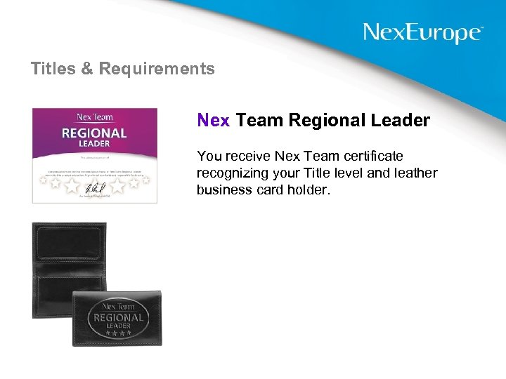 Titles & Requirements Nex Team Regional Leader You receive Nex Team certificate recognizing your