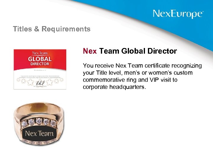 Titles & Requirements Nex Team Global Director You receive Nex Team certificate recognizing your