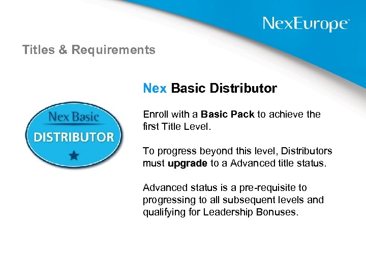 Titles & Requirements Nex Basic Distributor Enroll with a Basic Pack to achieve the