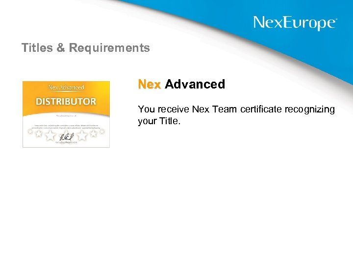 Titles & Requirements Nex Advanced You receive Nex Team certificate recognizing your Title.