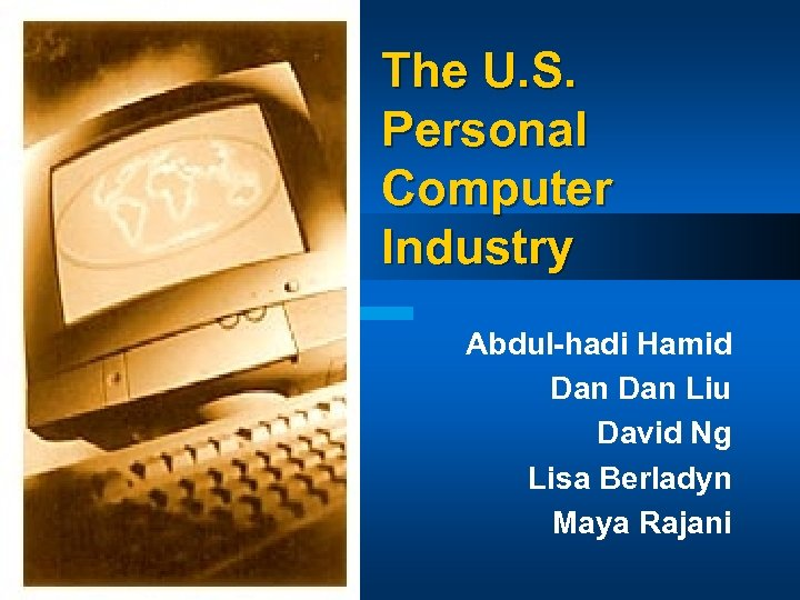 The U. S. Personal Computer Industry Abdul-hadi Hamid Dan Liu David Ng Lisa Berladyn