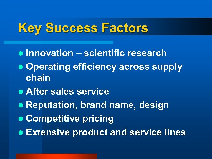 Key Success Factors l Innovation – scientific research l Operating efficiency across supply chain
