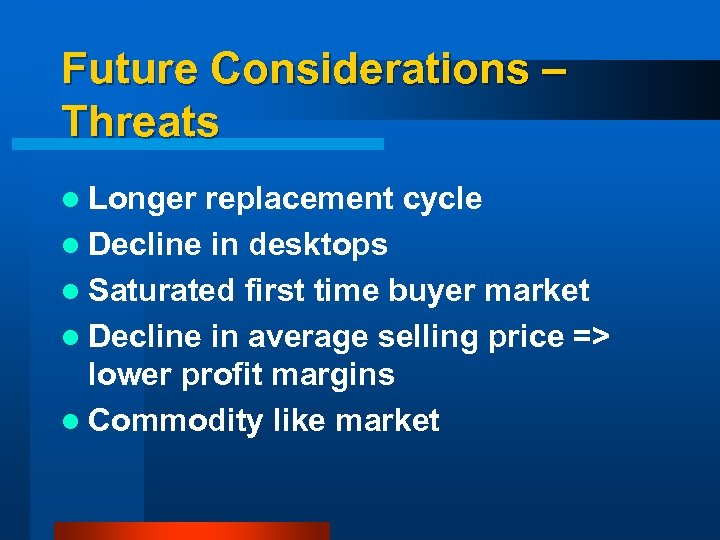 Future Considerations – Threats l Longer replacement cycle l Decline in desktops l Saturated