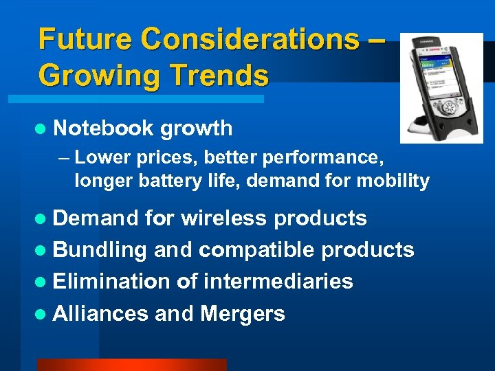 Future Considerations – Growing Trends l Notebook growth – Lower prices, better performance, longer