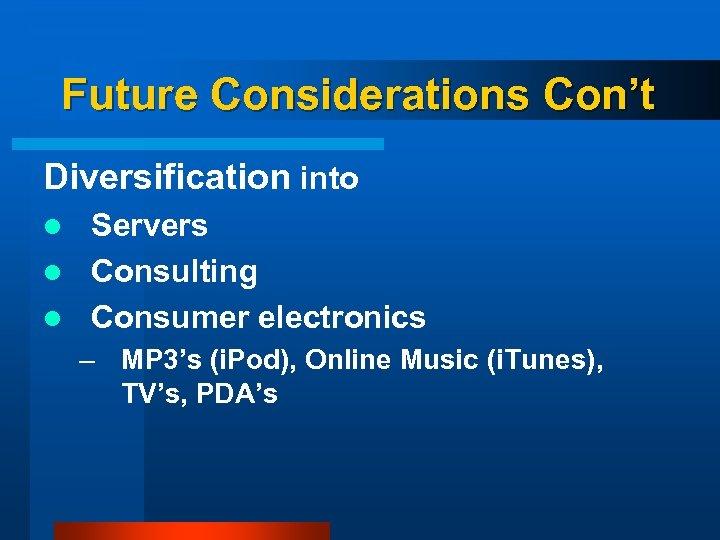 Future Considerations Con't Diversification into Servers l Consulting l Consumer electronics l – MP