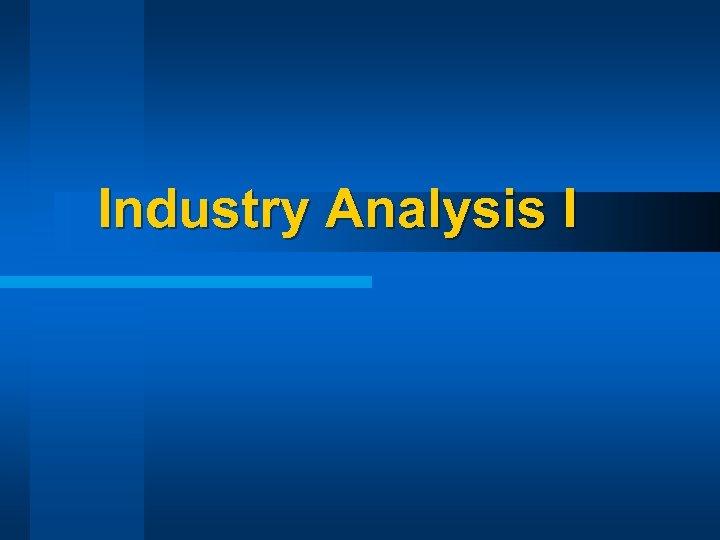 Industry Analysis I