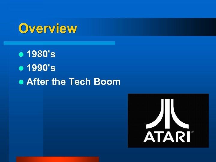 Overview l 1980's l 1990's l After the Tech Boom