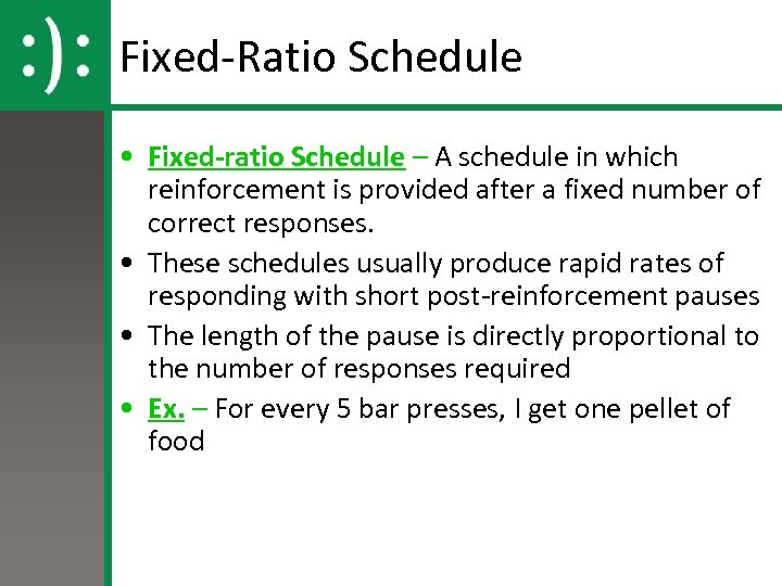 Fixed-Ratio Schedule • Fixed-ratio Schedule – A schedule in which reinforcement is provided after