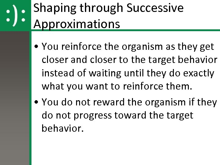 Shaping through Successive Approximations • You reinforce the organism as they get closer and