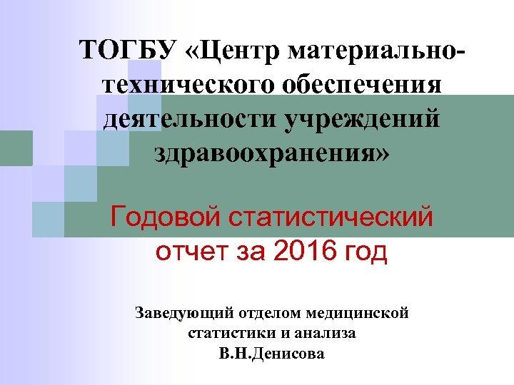 ТОГБУ «Центр материальнотехнического обеспечения деятельности учреждений здравоохранения» Годовой статистический отчет за 2016 год Заведующий