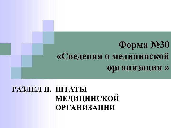 Форма № 30 «Сведения о медицинской организации » РАЗДЕЛ II. ШТАТЫ МЕДИЦИНСКОЙ ОРГАНИЗАЦИИ