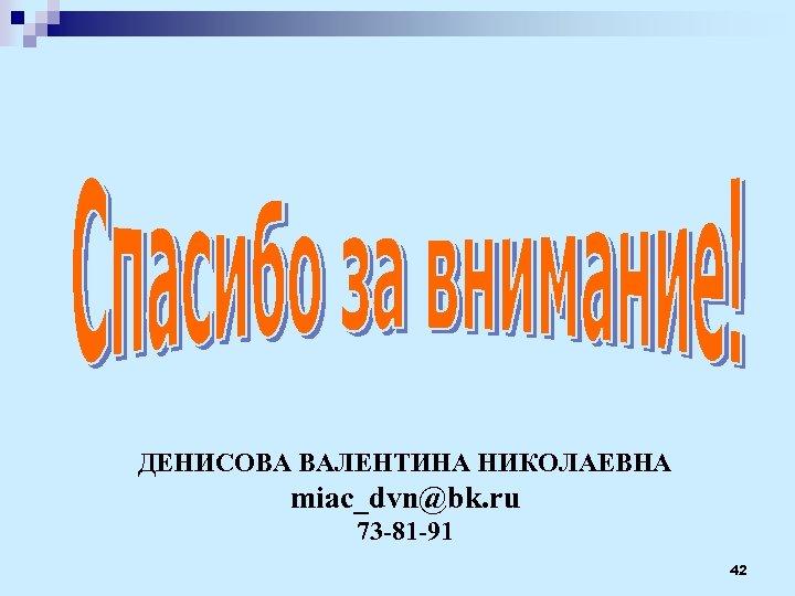 ДЕНИСОВА ВАЛЕНТИНА НИКОЛАЕВНА miac_dvn@bk. ru 73 -81 -91 42