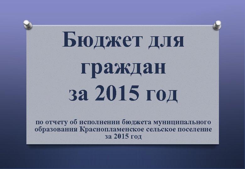Бюджет для граждан за 2015 год по отчету об исполнении бюджета муниципального образования Краснопламенское