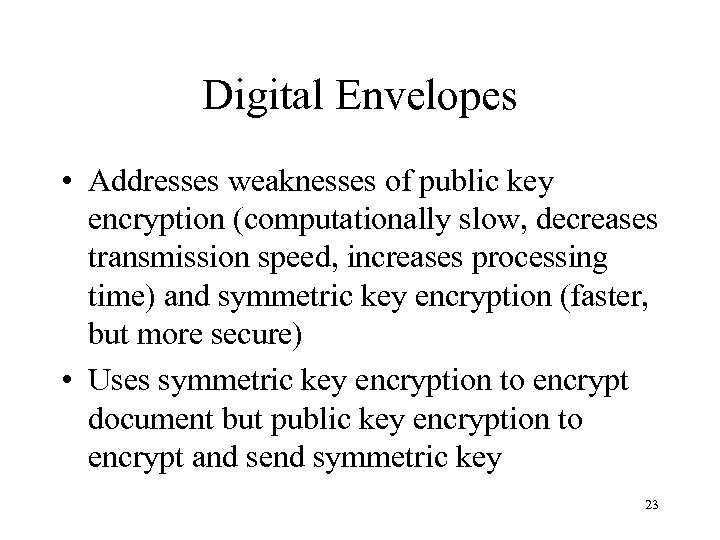 Digital Envelopes • Addresses weaknesses of public key encryption (computationally slow, decreases transmission speed,