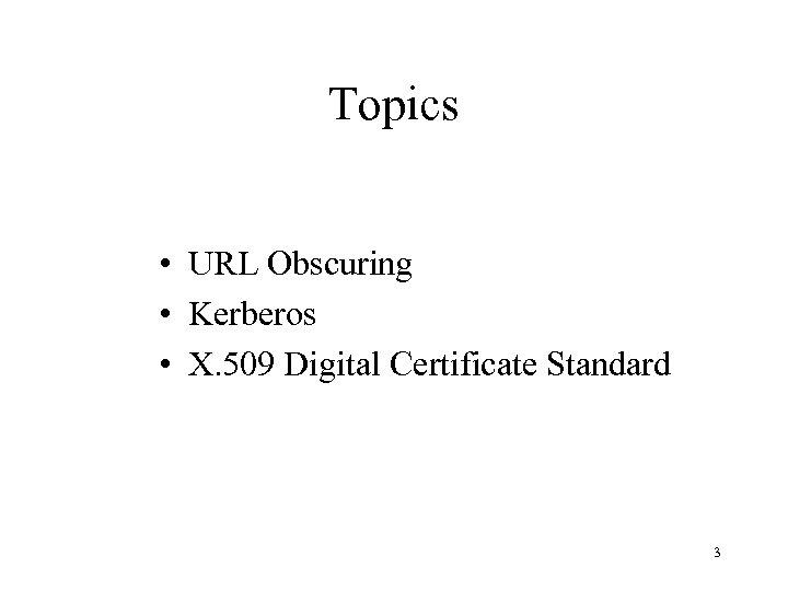 Topics • URL Obscuring • Kerberos • X. 509 Digital Certificate Standard 3