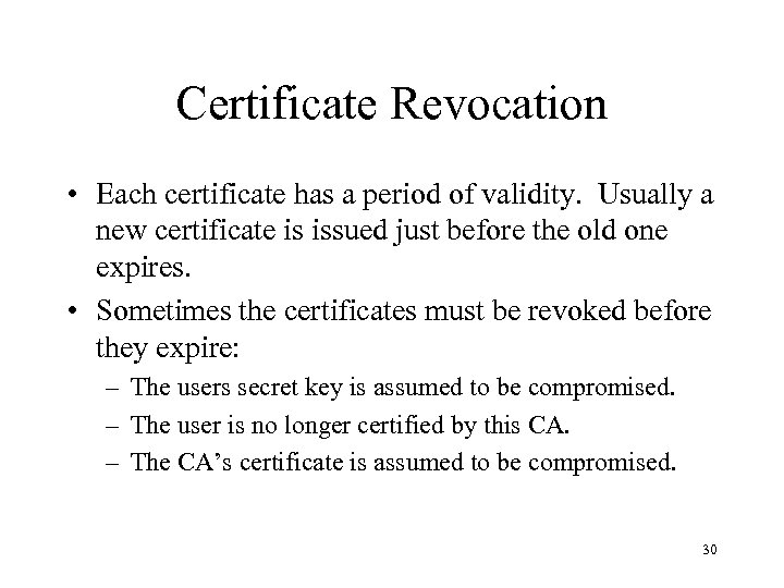Certificate Revocation • Each certificate has a period of validity. Usually a new certificate