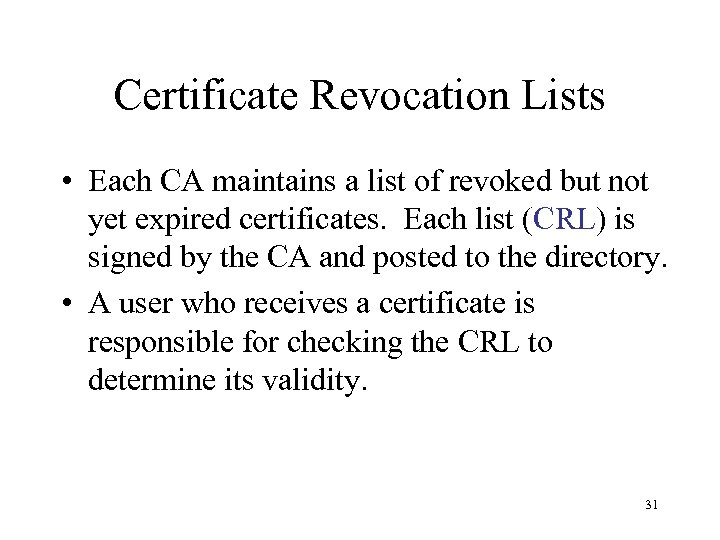 Certificate Revocation Lists • Each CA maintains a list of revoked but not yet