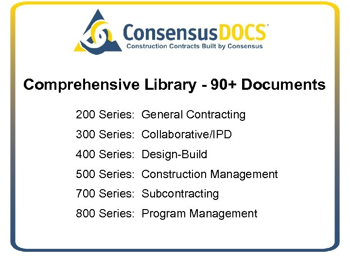 Comprehensive Library - 90+ Documents 200 Series: General Contracting 300 Series: Collaborative/IPD 400 Series: