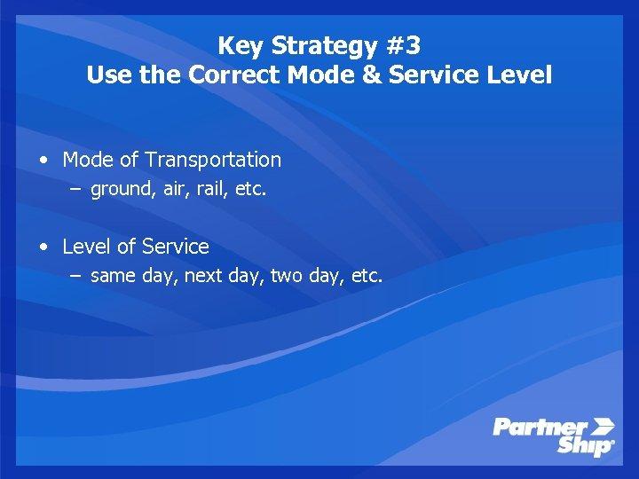 Key Strategy #3 Use the Correct Mode & Service Level • Mode of Transportation