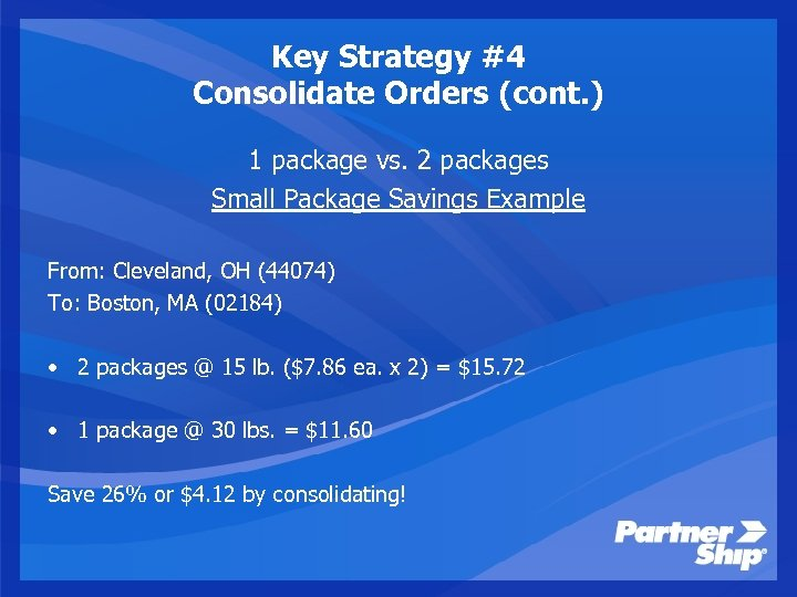Key Strategy #4 Consolidate Orders (cont. ) 1 package vs. 2 packages Small Package