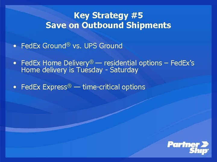 Key Strategy #5 Save on Outbound Shipments • Fed. Ex Ground® vs. UPS Ground