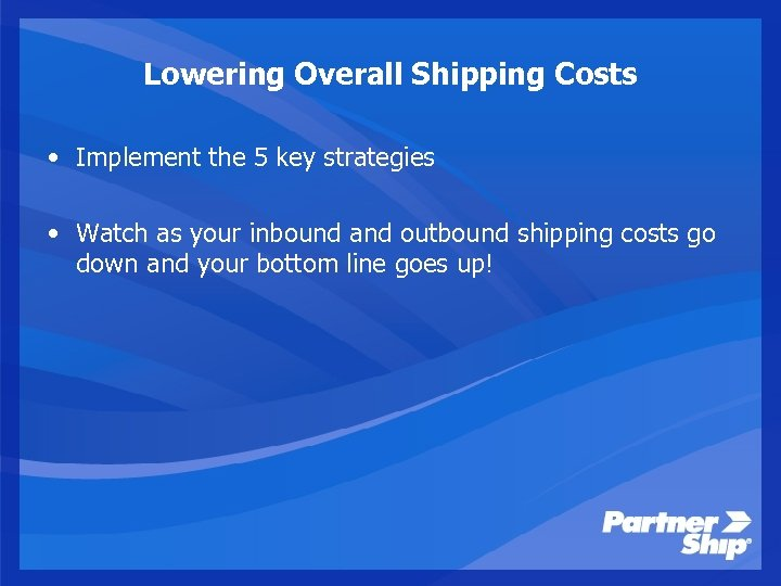 Lowering Overall Shipping Costs • Implement the 5 key strategies • Watch as your