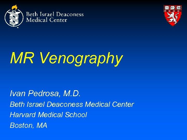 MR Venography Ivan Pedrosa, M. D. Beth Israel Deaconess Medical Center Harvard Medical School