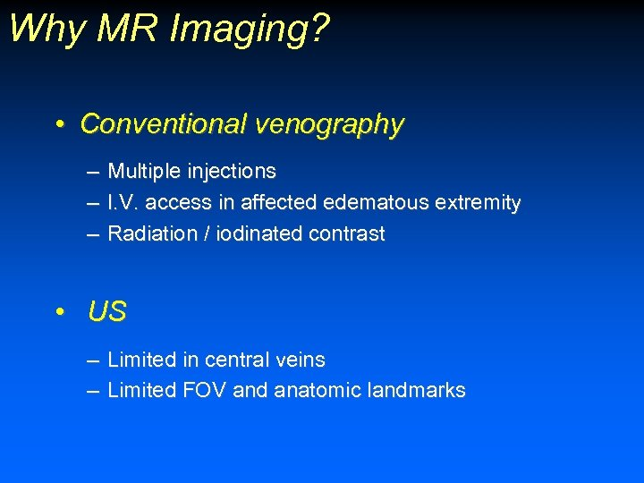 Why MR Imaging? • Conventional venography – – – Multiple injections I. V. access
