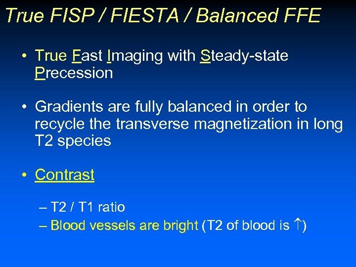 True FISP / FIESTA / Balanced FFE • True Fast Imaging with Steady-state Precession