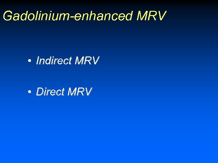Gadolinium-enhanced MRV • Indirect MRV • Direct MRV