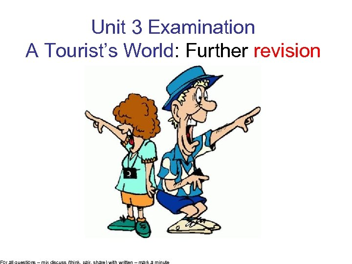 Unit 3 Examination A Tourist's World: Further revision For all questions – mix discuss
